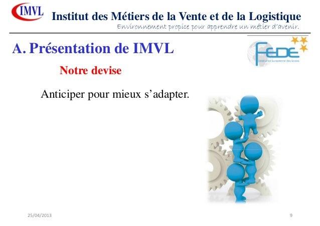 25/04/2013 9Institut des Métiers de la Vente et de la LogistiqueAnticiper pour mieux s'adapter.A. Présentation de IMVLNotr...