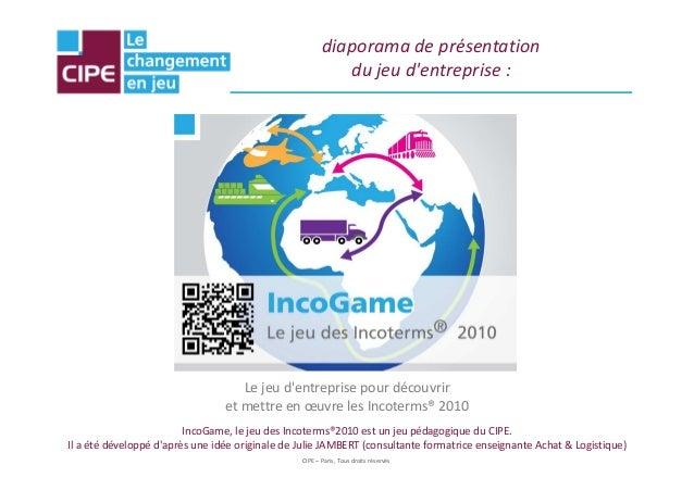 diaporama de présentation du jeu d'entreprise :  Le jeu d'entreprise pour découvrir et mettre en œuvre les Incoterms® 2010...