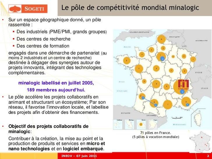 Le pôle de compétitivité mondial minalogic• Sur un espace géographique donné, un pôle  rassemble :      Des industriels (...