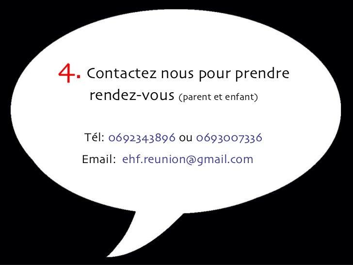 4.  Contactez nous pour prendre rendez-vous  (parent et enfant) Tél:  0692343896  ou  0693007336 Email:  [email_address]