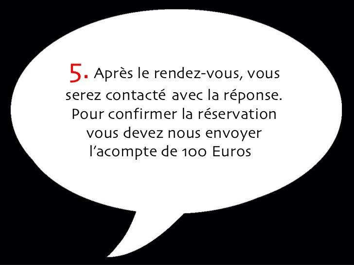 5.  Après le rendez-vous, vous serez contacté  avec la réponse. Pour confirmer la réservation vous devez nous envoyer l'ac...