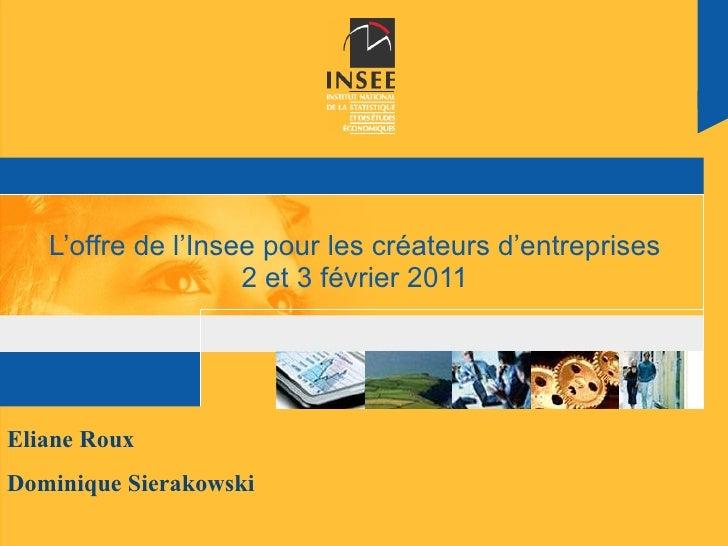 L'offre de l'Insee pour les créateurs d'entreprises 2 et 3 février 2011 Eliane Roux Dominique Sierakowski