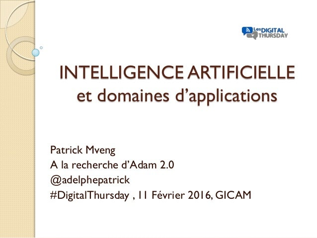 INTELLIGENCE ARTIFICIELLE et domaines d'applications Patrick Mveng A la recherche d'Adam 2.0 @adelphepatrick #DigitalThurs...
