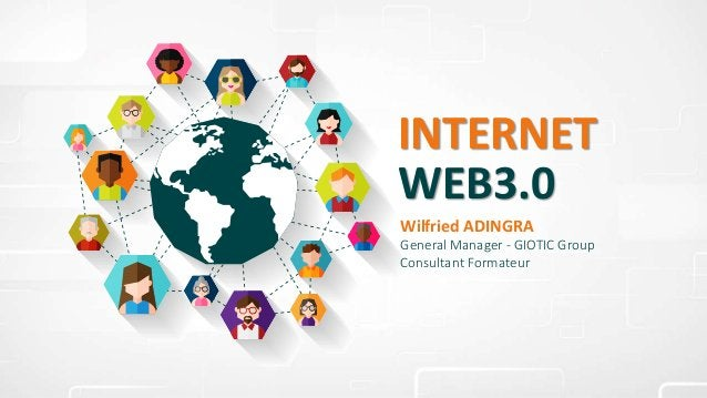 INTERNET WEB3.0 Wilfried ADINGRA General Manager - GIOTIC Group Consultant Formateur