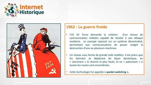 Internet Historique 1962 : La guerre froide • l'US Air Force demande la création d'un réseau de communication militaire ca...