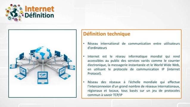 Internet Définition Définition technique • Réseau international de communication entre utilisateurs d'ordinateurs • Intern...