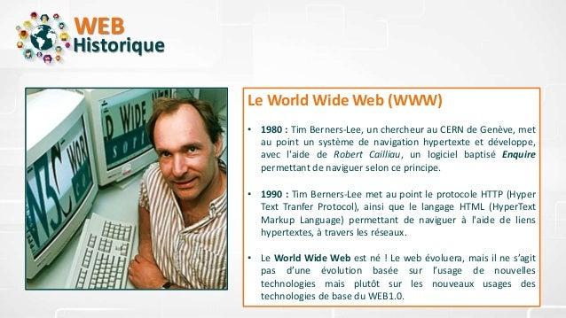 WEB Historique Le World Wide Web (WWW) • 1980 : Tim Berners-Lee, un chercheur au CERN de Genève, met au point un système d...