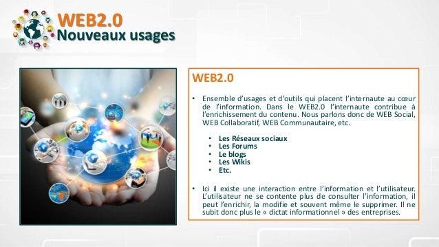 WEB2.0 Nouveaux usages WEB2.0 • Ensemble d'usages et d'outils qui placent l'internaute au cœur de l'information. Dans le W...