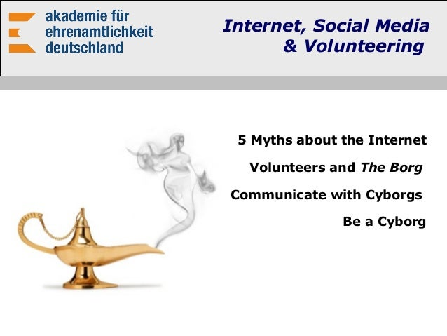 Internet, Social Media & Volunteering 5 Myths about the Internet Volunteers and The Borg Communicate with Cyborgs Be a Cyb...