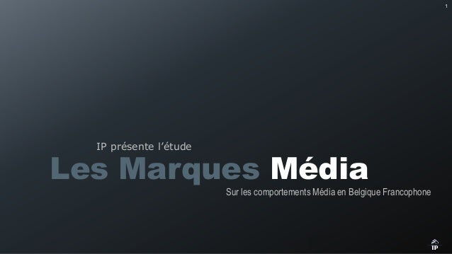 1  IP présente l'étude  Les Marques Média  Sur les comportements Média en Belgique Francophone  Les Marques Média