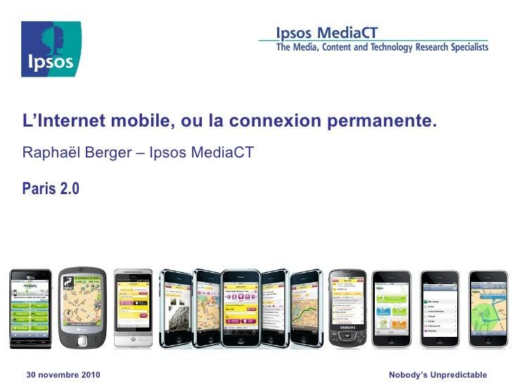L'Internet mobile, ou la connexion permanente. Raphaël Berger – Ipsos MediaCT Paris 2.0 30 novembre 2010
