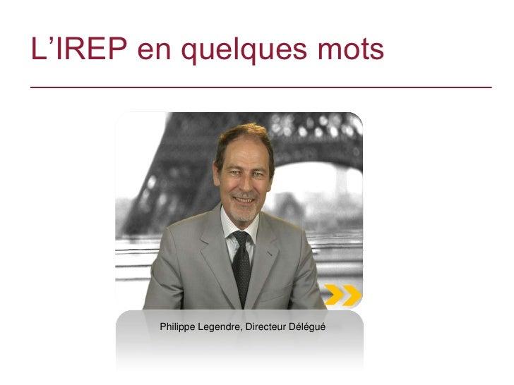 L'IREP en quelques mots        Philippe Legendre, Directeur Délégué