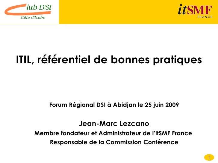 ITIL, référentiel de bonnes pratiques   <ul><li>Forum Régional DSI à Abidjan le 25 juin 2009 </li></ul><ul><li>Jean-Marc L...