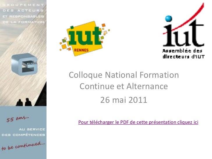 Colloque National Formation  Continue et Alternance        26 mai 2011  Pour télécharger le PDF de cette présentation cliq...