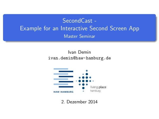 SecondCast -  Example for an Interactive Second Screen App  Master Seminar  Ivan Demin  ivan.demin@haw-hamburg.de  2. Deze...