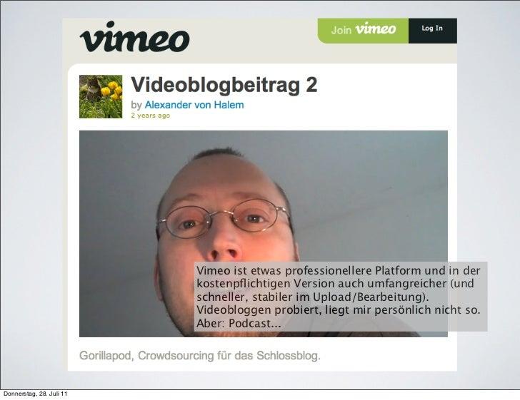 Vimeo ist etwas professionellere Platform und in der                          kostenpflichtigen Version auch umfangreicher ...
