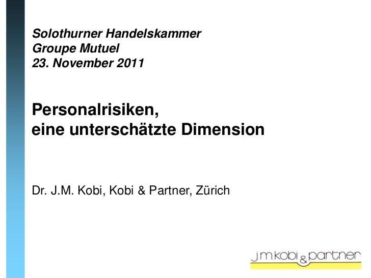 Solothurner HandelskammerGroupe Mutuel23. November 2011Personalrisiken,eine unterschätzte DimensionDr. J.M. Kobi, Kobi & P...