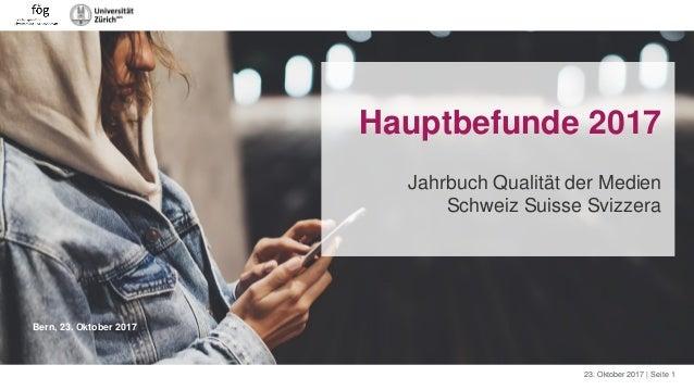 23. Oktober 2017 | Seite 1 Bern, 23. Oktober 2017 Hauptbefunde 2017 Jahrbuch Qualität der Medien Schweiz Suisse Svizzera
