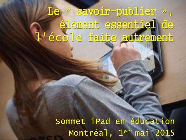 Le « savoir-publier », élément essentiel de l'école faite autrement Sommet iPad en éducation Montréal, 1er mai 2015