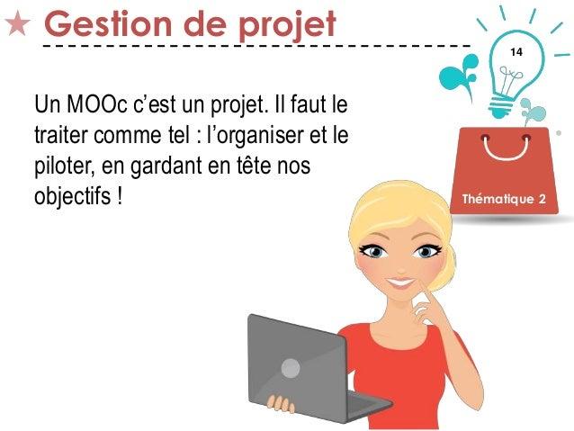 14 Gestion de projet Thématique 2 Un MOOc c'est un projet. Il faut le traiter comme tel : l'organiser et le piloter, en ga...