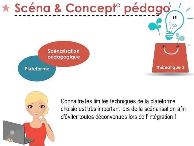 16 Scéna & Concept° pédago Thématique 3Plateforme Scénarisation pédagogique Connaitre les limites techniques de la platefo...