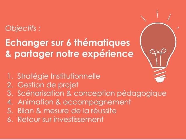 Echanger sur 6 thématiques & partager notre expérience 1. Stratégie Institutionnelle 2. Gestion de projet 3. Scénarisation...