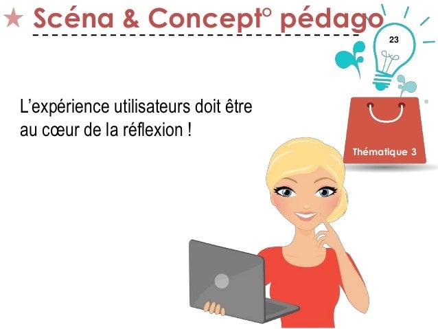 23 Scéna & Concept° pédago Thématique 3 L'expérience utilisateurs doit être au cœur de la réflexion !