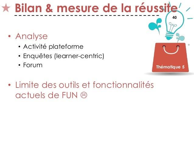 40 Bilan & mesure de la réussite • Analyse • Activité plateforme • Enquêtes (learner-centric) • Forum • Limite des outils ...