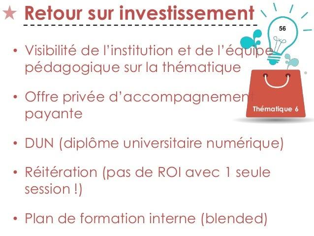 56 Retour sur investissement • Visibilité de l'institution et de l'équipe pédagogique sur la thématique • Offre privée d'a...
