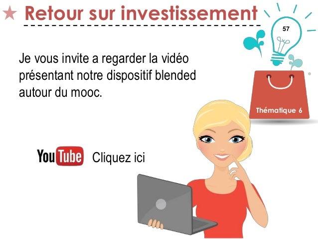 57 Retour sur investissement Thématique 6 Je vous invite a regarder la vidéo présentant notre dispositif blended autour du...