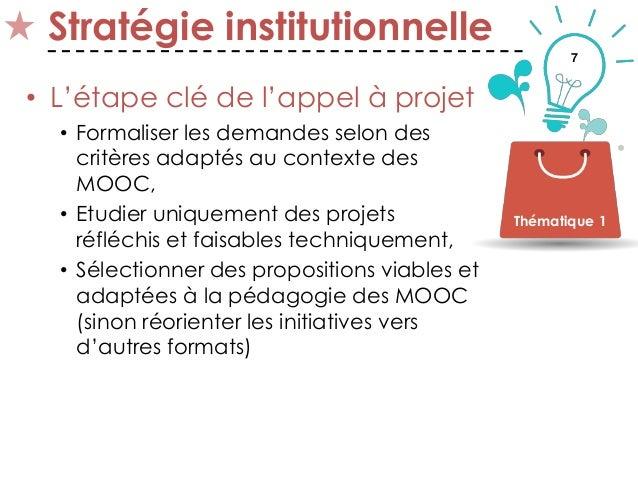 7 Stratégie institutionnelle • L'étape clé de l'appel à projet • Formaliser les demandes selon des critères adaptés au con...