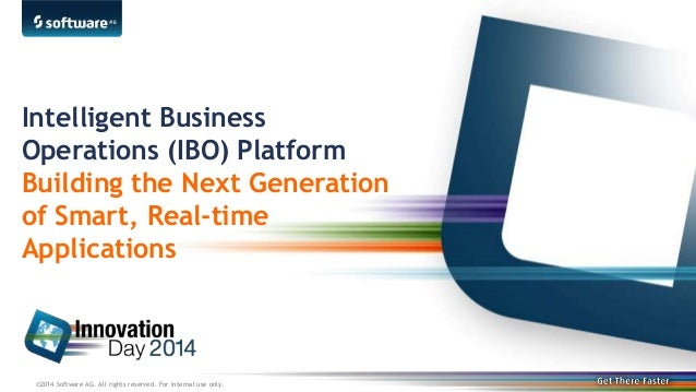 ©2014 Software AG. All rights reserved. For internal use only. Intelligent Business Operations (IBO) Platform Building the...