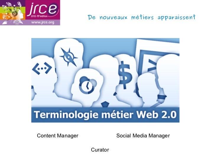 De nouveaux métiers apparaissentContent Manager              Social Media Manager                   Curator