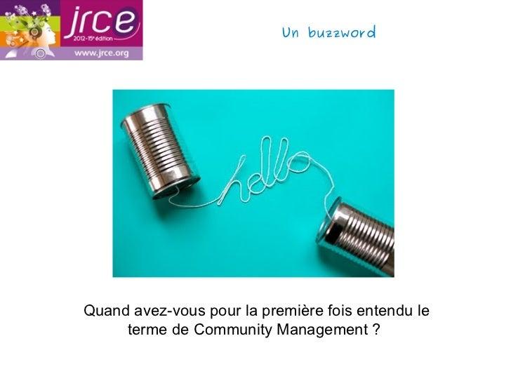 Un buzzwordQuand avez-vous pour la première fois entendu le     terme de Community Management ?