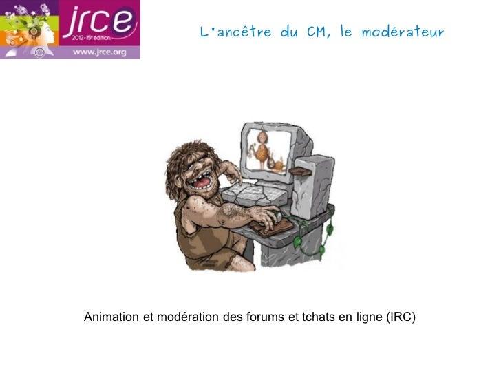 Lancêtre du CM, le modérateurAnimation et modération des forums et tchats en ligne (IRC)