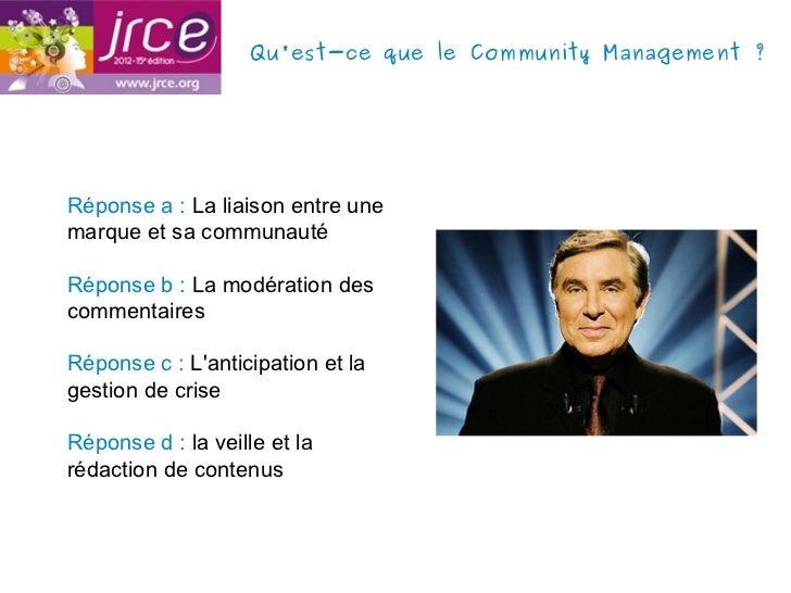 Quest-ce que le Community Management?Réponse a : La liaison entre unemarque et sa communautéRéponse b : La modération des...