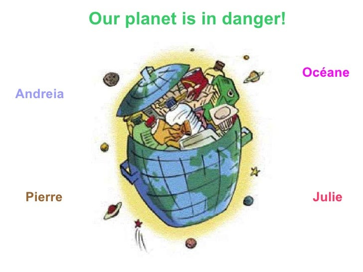 Our planet is in danger! Andreia  Pierre Océane Julie