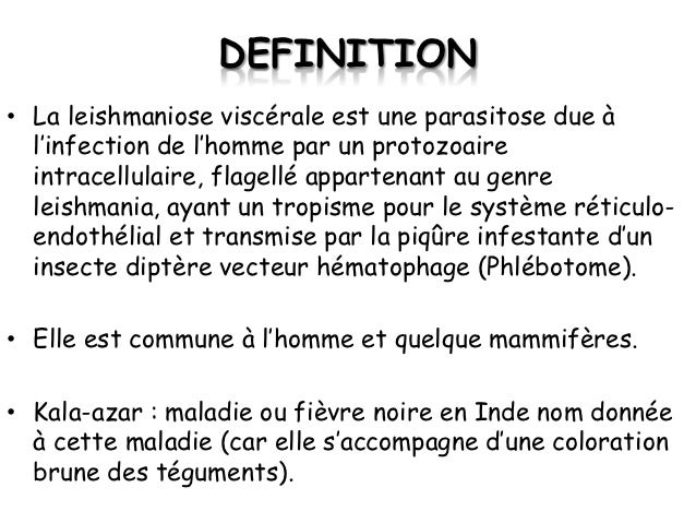 DEFINITION• La leishmaniose viscérale est une parasitose due à  l'infection de l'homme par un protozoaire  intracellulaire...