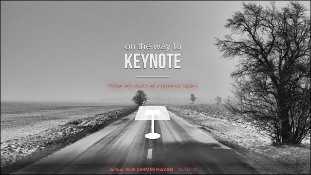 on the way to KEYNOTE Arthur GUILLERMIN HAZAN - 26/03/14 Prise en main et conseils utiles