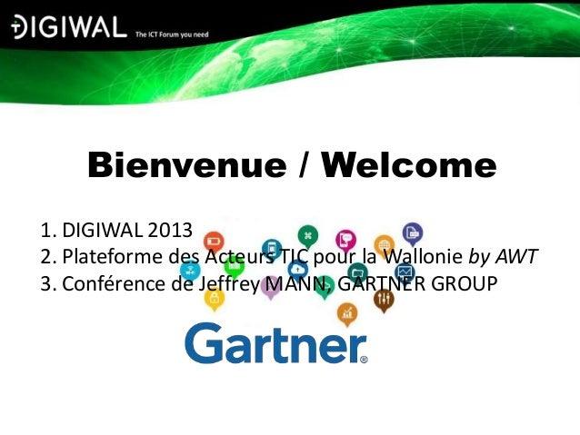 Bienvenue / Welcome1. DIGIWAL 20132. Plateforme des Acteurs TIC pour la Wallonie by AWT3. Conférence de Jeffrey MANN, GART...
