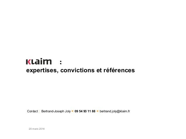 20 mars 2014 Contact : Bertrand-Joseph Joly < 09 54 93 11 88 < bertrand.joly@klaim.fr expertises, convictions et référence...