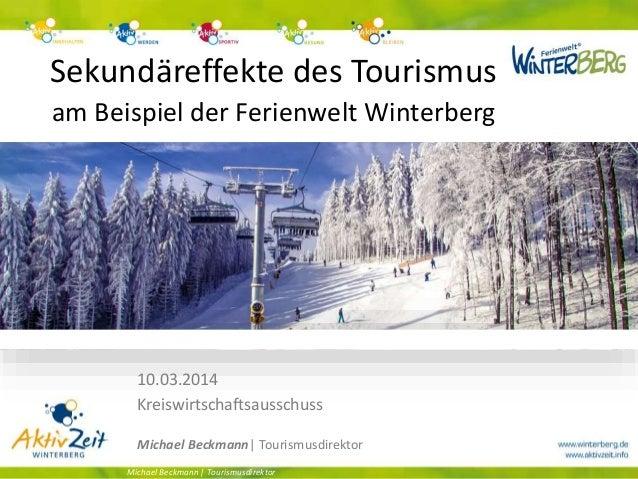Sekundäreffekte des Tourismus am Beispiel der Ferienwelt Winterberg Michael Beckmann | Tourismusdirektor 10.03.2014 Kreisw...