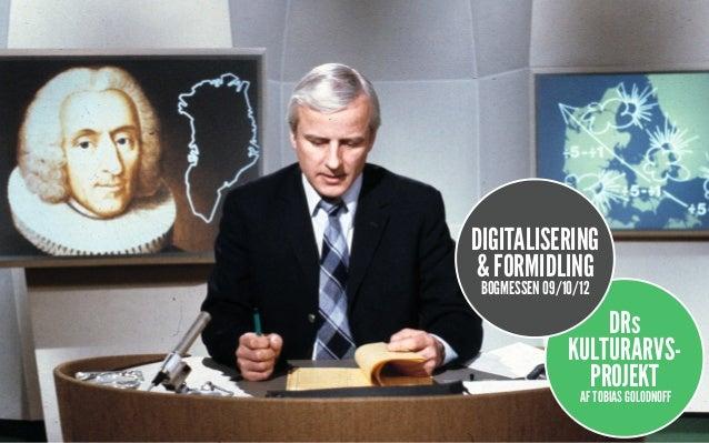 DIGITALISERING& FORMIDLING BOGMESSEN 09/10/12                   DRs               KULTURARVS-                 PROJEKT     ...