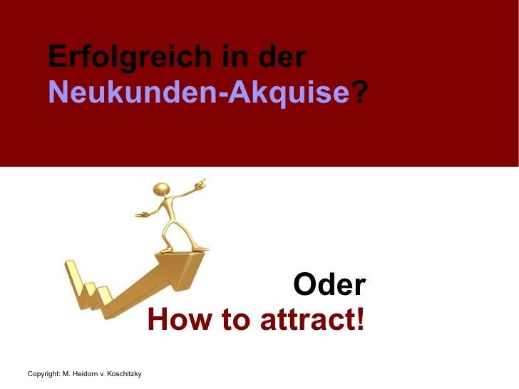 Erfolgreich in der   Neukunden-Akquise ? Oder How to attract!