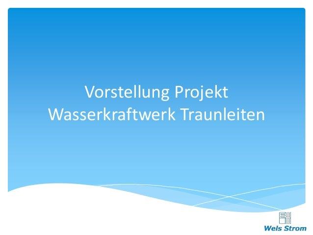 Vorstellung Projekt  Wasserkraftwerk Traunleiten