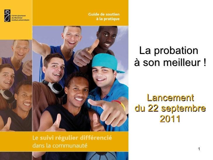 La probation  à son meilleur ! Lancement du 22 septembre 2011 .