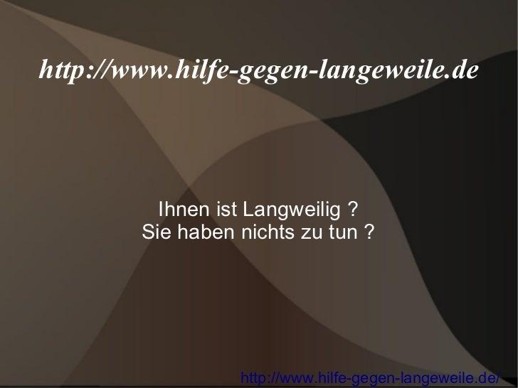 http://www.hilfe-gegen-langeweile.de          Ihnen ist Langweilig ?        Sie haben nichts zu tun ?                  htt...