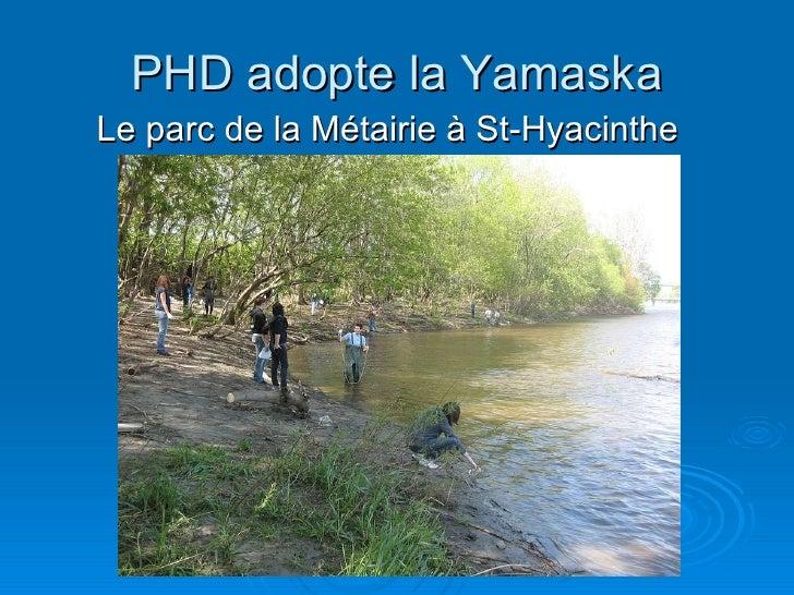 PHD adopte la Yamaska <ul><li>Le parc de la Métairie à St-Hyacinthe </li></ul>