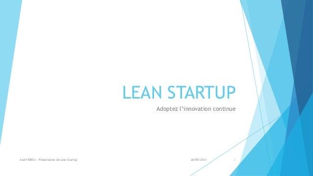 LEAN STARTUP Adoptez l'innovation continue 26/09/2013Axel FEREDJ - Présentation de Lean StartUp 1