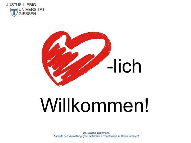 -lich Willkommen! Dr. Sascha Bechmann Aspekte der Vermittlung grammatischer Kompetenzen im Schulunterricht